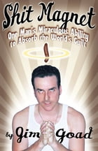 Shit Magnet: One Man's Miraculous Ability to Absorb the World's Guilt by Jim Goad