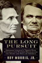 The Long Pursuit: Abraham Lincoln's Thirty-Year Struggle with Stephen Douglas for the Heart and Soul of America by Roy Morris, Jr.