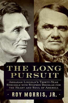 Book The Long Pursuit: Abraham Lincoln's Thirty-Year Struggle with Stephen Douglas for the Heart and… by Roy Morris, Jr.