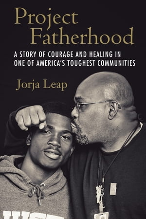 Project Fatherhood A Story of Courage and Healing in One of America's Toughest Communities