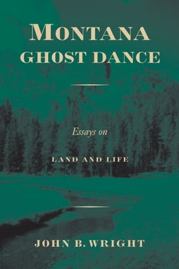 Book Montana Ghost Dance: Essays on Land and Life by John B. Wright