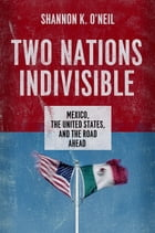 Two Nations Indivisible: Mexico, the United States, and the Road Ahead by Shannon K. O'Neil