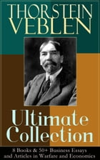 THORSTEIN VEBLEN Ultimate Collection: 8 Books & 50+ Business Essays and Articles in Warfare and Economics: The Theory of the Leisure Class, The Theory by Thorstein Veblen