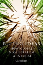 Ruling Ideas: How Global Neoliberalism Goes Local by Cornel Ban