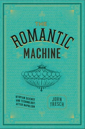 The Romantic Machine Utopian Science and Technology after Napoleon