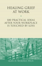 Healing Grief at Work: 100 Practical Ideas After Your Workplace Is Touched by Loss by Alan D. Wolfelt, PhD