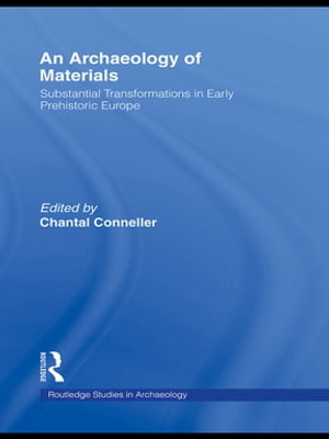 An Archaeology of Materials Substantial Transformations in Early Prehistoric Europe