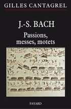 J.-S. Bach : Passions, messes, motets by Gilles Cantagrel