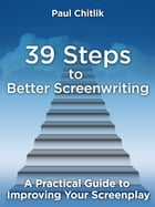 39 Steps to Better Screenwriting: A Practical Guide to Improving Your Screenplay by Paul Chitlik