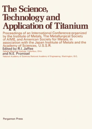 The Science,  Technology and Application of Titanium: Proceedings of an International Conference Organized by the Institute of Metals,  the Metallurgica