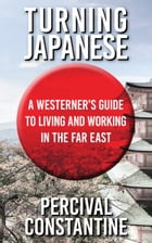 Turning Japanese: A Westerner's Guide to Living and Working in the Far East by Percival Constantine