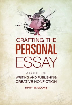 Crafting The Personal Essay: A Guide for Writing and Publishing Creative Non-Fiction A Guide for Writing and Publishing Creative Non-Fiction