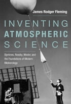 Inventing Atmospheric Science: Bjerknes, Rossby, Wexler, and the Foundations of Modern Meteorology
