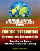 National Defense Intelligence College Paper: Educing Information - Interrogation: Science and Art - Terrorism and Torture, KUBARK, Techniques and Trai by Progressive Management