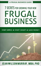 7 Secrets for Growing Your New Frugal Business by Jean Wilson Murray
