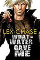 What the Water Gave Me by Lex Chase