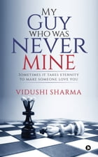 My Guy Who Was Never Mine: Sometimes It Takes Eternity to Make Someone Love You by Vidushi Sharma