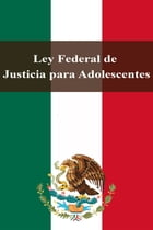 Ley Federal de Justicia para Adolescentes by Estados Unidos Mexicanos