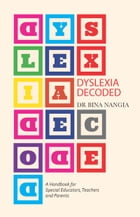 Dyslexia Decoded: A Systematic Approach to Dealing with Specific Learning Difficulties that Worked with Real Life Case by Bina Nangia