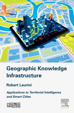 Book Geographic Knowledge Infrastructure: Applications to Territorial Intelligence and Smart Cities by Robert Laurini