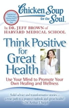 Chicken Soup for the Soul: Think Positive for Great Health: Use Your Mind to Promote Your Own Healing and Wellness by Dr. Jeff Brown