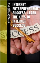 Internet Entrepreneurial Success: Learn The Keys To Internet Success by Avi Srivastava
