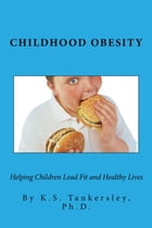 Childhood Obesity: Helping Children Lead Fit and Healthy Lives by K.S.  Tankersley, Ph.D