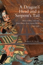 A Dragon's Head and a Serpent's Tail: Ming China and the First Great East Asian War, 1592–1598 by Dr. Kenneth M. Swope, Ph.D