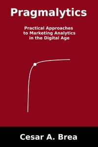 Pragmalytics: Practical Approaches to Marketing Analytics in the Digital Age