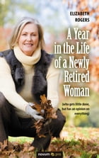 A Year in the Life of a Newly Retired Woman: (who gets little done, but has an opinion on everything)