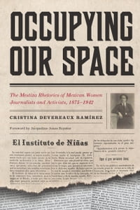 Occupying Our Space: The Mestiza Rhetorics of Mexican Women Journalists and Activists, 1875–1942