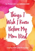 Things I Wish I Knew Before My Mom Died: Coping with Loss Every Day by Ty Alexander