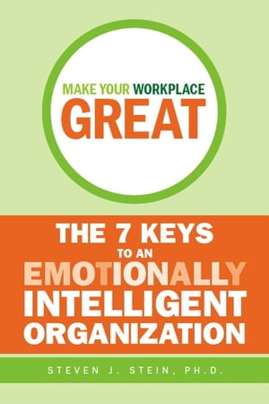 Make Your Workplace Great The 7 Keys to an Emotionally Intelligent Organization