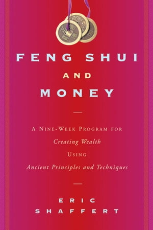 Feng Shui and Money: A Nine-Week Program for Creating Wealth Using Ancient Principles and Techniques by Eric Shaffert