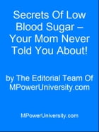 Secrets Of Low Blood Sugar – Your Mom Never Told You About! by Editorial Team Of MPowerUniversity.com