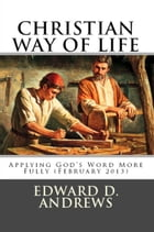 CHRISTIAN WAY OF LIFE Applying God's Word More Fully (February 2013) by Edward D. Andrews