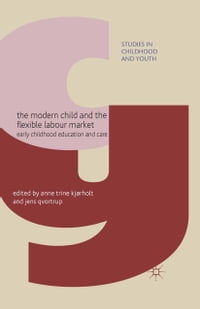 The Modern Child and the Flexible Labour Market: Early Childhood Education and Care