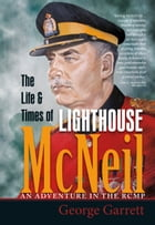 The Life & Times of Lighthouse McNeil: An Adventure in the RCMP by George Garrett