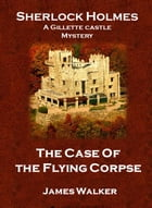 The Case of the Flying Corpse: A Gillette Castle Mystery by James Walker