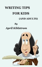 Writing Tips For Kids: (And Adults) by April Kihlstrom