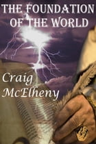 The Foundation of the World: The Fall of man - God's rebuilding of a new Creation by Craig McElheny