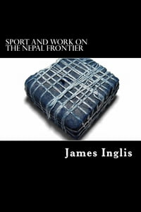 Sport and Work on the Nepal Frontier: TWELVE YEARS SPORTING REMINISCENCES OF AN INDIGO PLANTER
