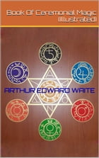 Book Of Ceremonial Magic (Illustrated) by Arthur Edward Waite