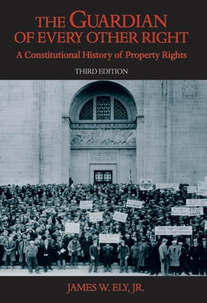 The Guardian of Every Other Right: A Constitutional History of Property Rights by James W. Ely, Jr.