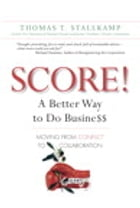 SCORE!: A Better Way to Do Busine$$: Moving from Conflict to Collaboration by Thomas T. Stallkamp