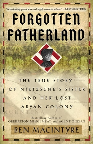 Forgotten Fatherland: The True Story of Nietzsche's Sister and Her Lost Aryan Colony by Ben Macintyre