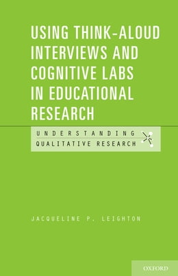 Book Using Think-Aloud Interviews and Cognitive Labs in Educational Research by Jacqueline P. Leighton