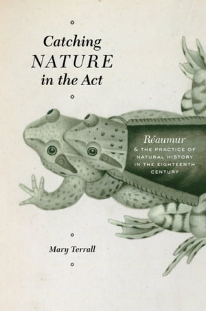 Catching Nature in the Act R�aumur and the Practice of Natural History in the Eighteenth Century
