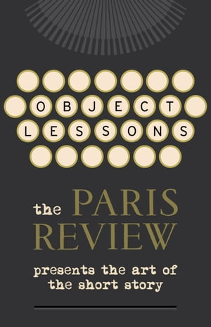 Object Lessons The Paris Review Presents the Art of the Short Story
