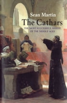 The Cathars: The Most Successful Heresy of the Middle Ages by Sean Martin